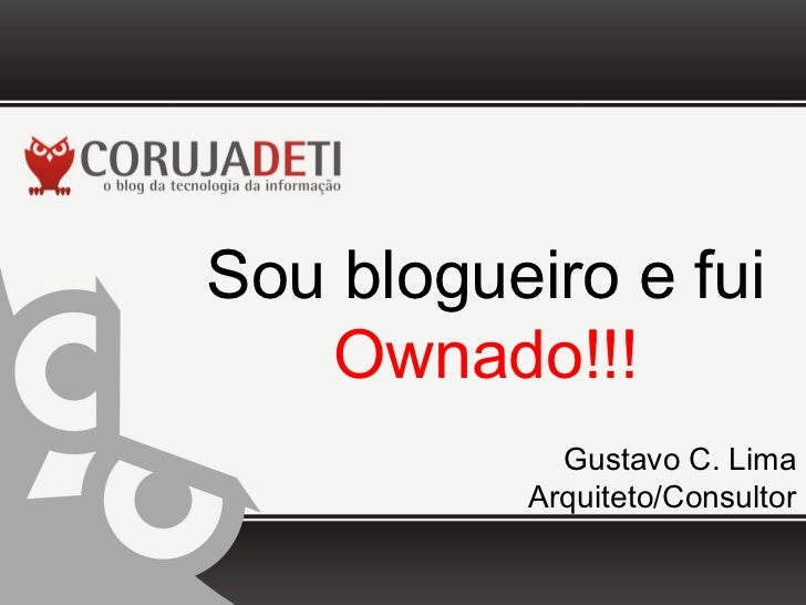 Sou blogueiro e fui   Ownado!!!            Gustavo C. Lima          Arquiteto/Consultor