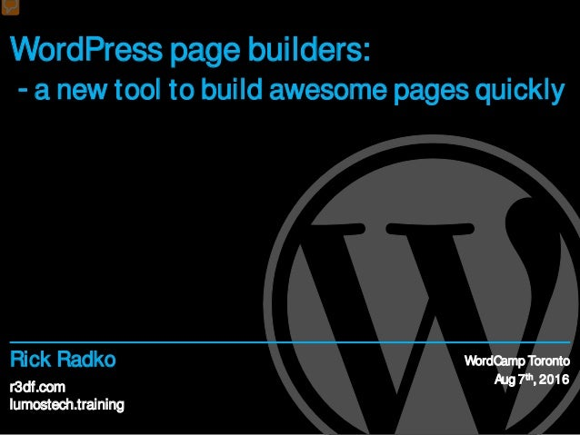 r3df.com lumostech.training Rick Radko WordPress page builders: - a new tool to build awesome pages quickly WordCamp Toron...