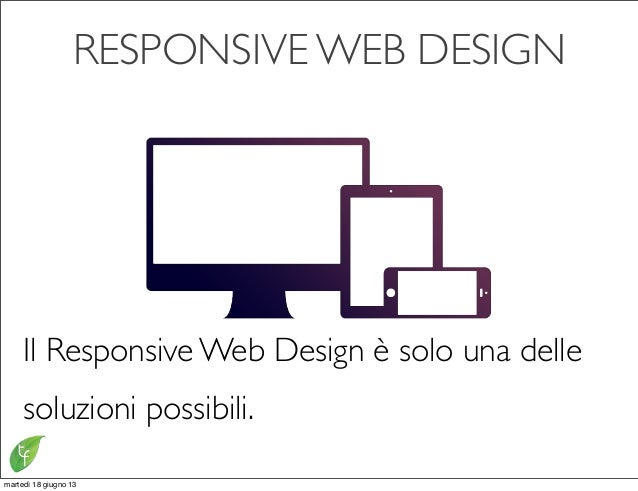 RESPONSIVE WEB DESIGNIl Responsive Web Design è solo una dellesoluzioni possibili.martedì 18 giugno 13
