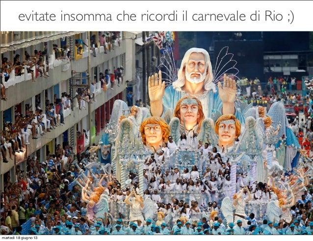 evitate insomma che ricordi il carnevale di Rio ;)martedì 18 giugno 13