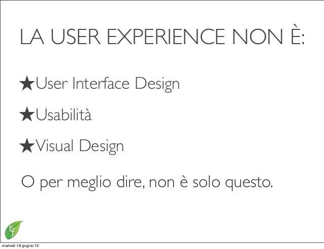LA USER EXPERIENCE NON È:★User Interface Design★Usabilità★Visual DesignO per meglio dire, non è solo questo.martedì 18 giu...