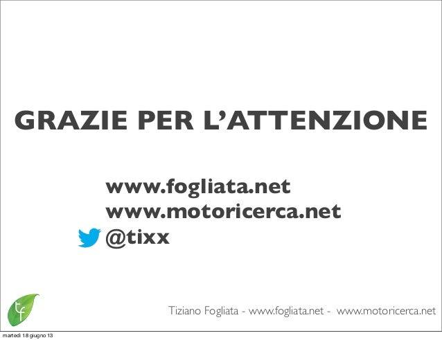 Tiziano Fogliata - www.fogliata.net - www.motoricerca.netGRAZIE PER L'ATTENZIONEwww.fogliata.netwww.motoricerca.net@tixxma...