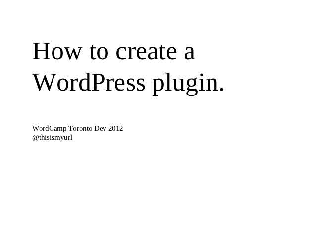 How to create aWordPress plugin.WordCamp Toronto Dev 2012@thisismyurl