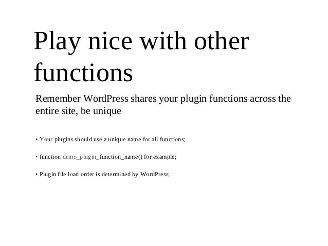 Play nice with otherfunctionsRemember WordPress shares your plugin functions across theentire site, be unique• Your plugin...