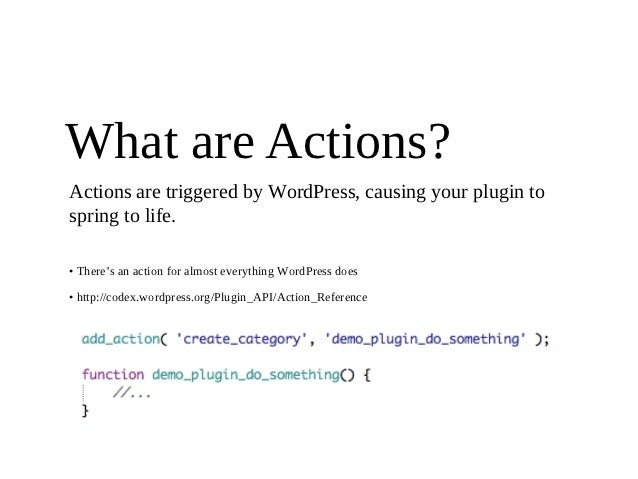 What are Actions?Actions are triggered by WordPress, causing your plugin tospring to life.• There's an action for almost e...