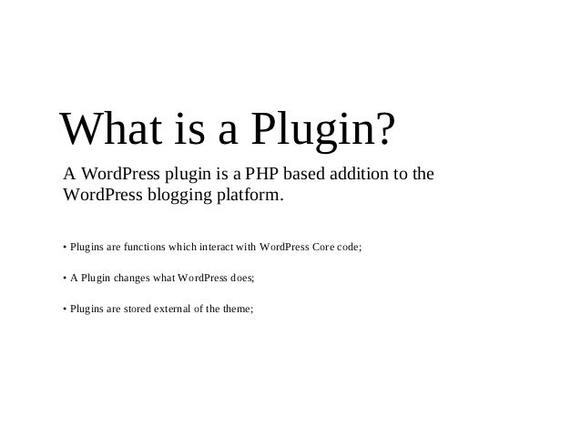 What is a Plugin?A WordPress plugin is a PHP based addition to theWordPress blogging platform.• Plugins are functions whic...