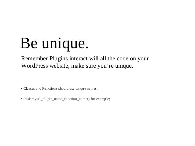 Be unique.Remember Plugins interact will all the code on yourWordPress website, make sure you're unique.• Classes and Func...