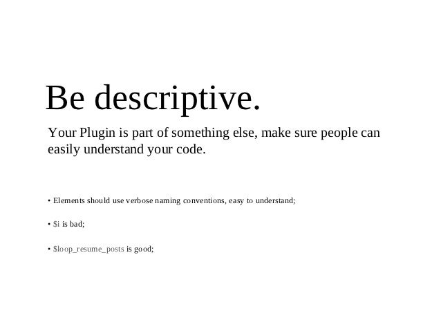 Be descriptive.Your Plugin is part of something else, make sure people caneasily understand your code.• Elements should us...