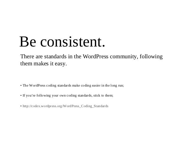 Be consistent.There are standards in the WordPress community, followingthem makes it easy.• The WordPress coding standards...