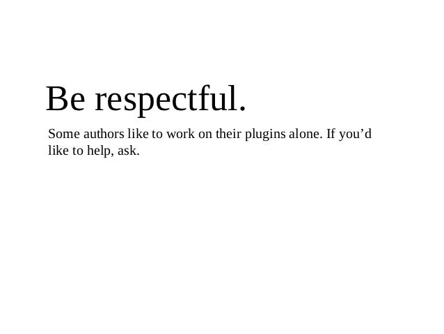 Be respectful.Some authors like to work on their plugins alone. If you'dlike to help, ask.