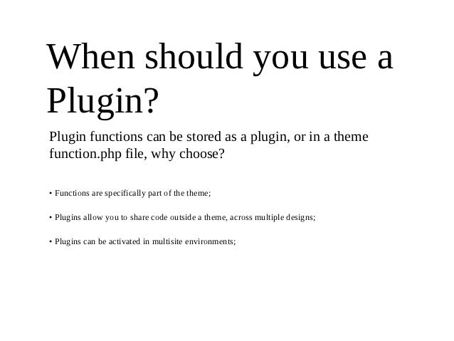 When should you use aPlugin?Plugin functions can be stored as a plugin, or in a themefunction.php file, why choose?• Funct...