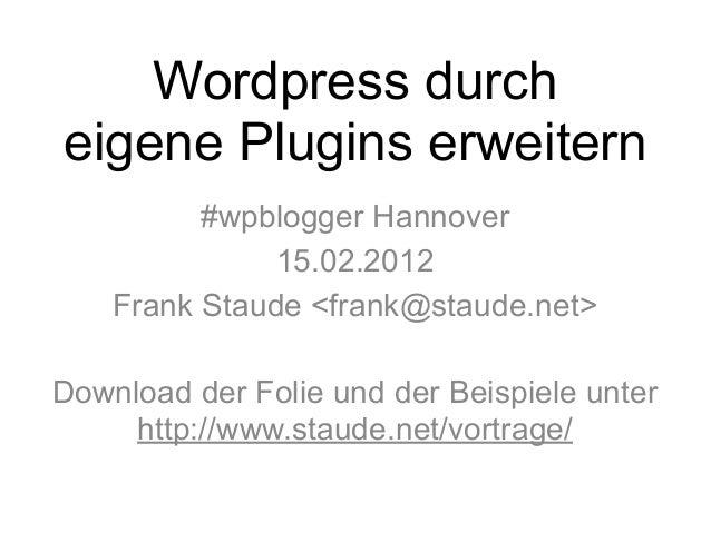 Wordpress durch  eigene Plugins erweitern  #wpblogger Hannover  15.02.2012  Frank Staude <frank@staude.net>  Download der ...