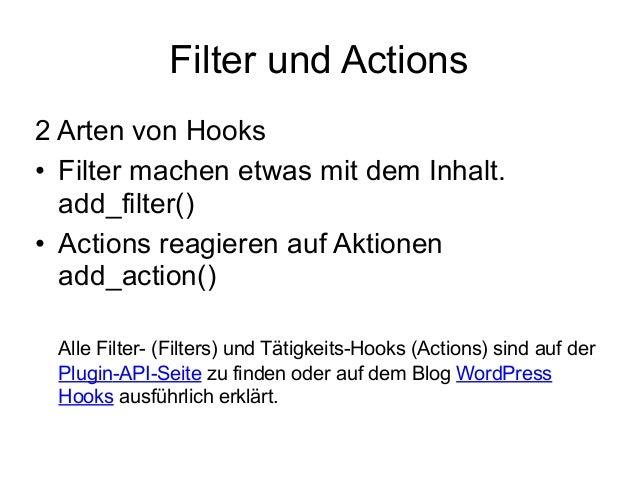 Filter und Actions  2 Arten von Hooks  • Filter machen etwas mit dem Inhalt.  add_filter()  • Actions reagieren auf Aktion...