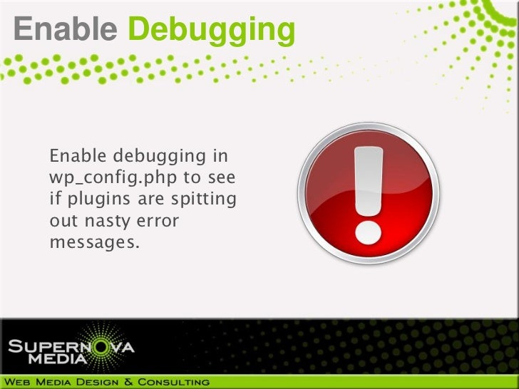 Enable Debugging  Enable debugging in  wp_config.php to see  if plugins are spitting  out nasty error  messages.
