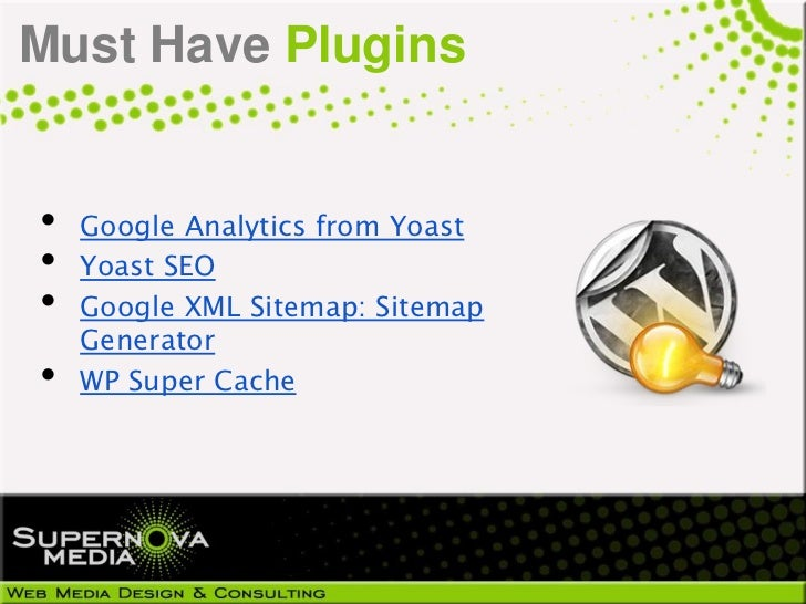 Must Have Plugins•   Google Analytics from Yoast•   Yoast SEO•   Google XML Sitemap: Sitemap    Generator•   WP Super Cache