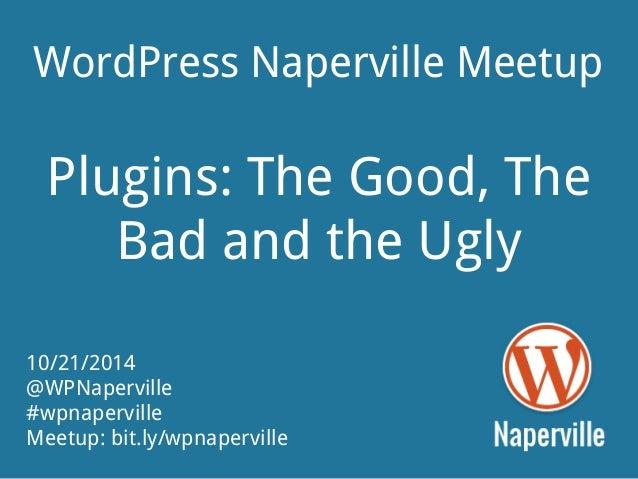 WordPress Naperville Meetup  Plugins: The Good, The  Bad and the Ugly  10/21/2014  @WPNaperville  #wpnaperville  Meetup: b...