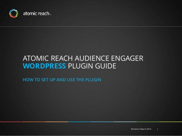 ATOMIC REACH AUDIENCE ENGAGER WORDPRESS PLUGIN GUIDE HOW TO SET UP AND USE THE PLUGIN  © Atomic Reach 2013  1