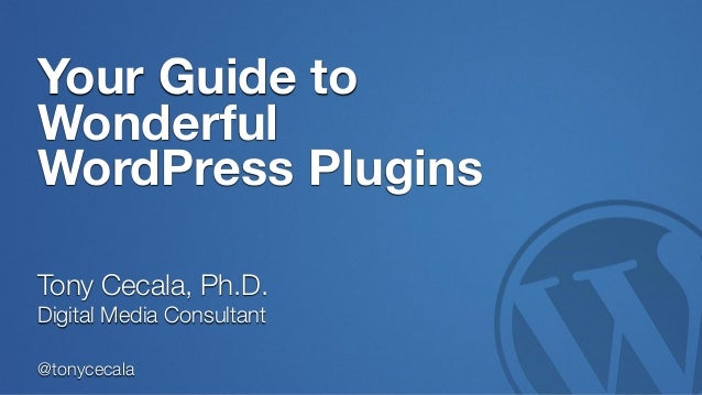 @tonycecala Your Guide to Wonderful WordPress Plugins Tony Cecala, Ph.D. Digital Media Consultant