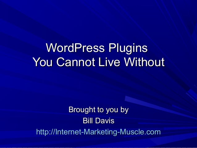 WordPress PluginsWordPress Plugins You Cannot Live WithoutYou Cannot Live Without Brought to you byBrought to you by Bill ...