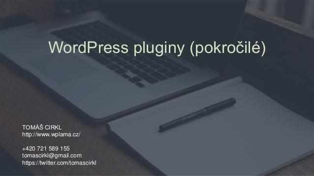WordPress pluginy (pokročilé) TOMÁŠ CIRKL http://www.wplama.cz/ +420 721 589 155 tomascirkl@gmail.com https://twitter.com/...