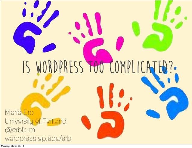 IS WORDPRESS TOO COMPLICATED? Maria Erb University of Portland @erbfarm wordpress.up.edu/erb Monday, March 24, 14