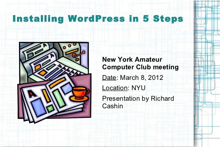 Installing WordPress in 5 Steps                New York Amateur                Computer Club meeting                Date: ...
