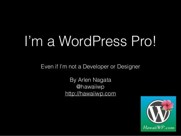 I'm a WordPress Pro! Even if I'm not a Developer or Designer By Arlen Nagata @hawaiiwp http://hawaiiwp.com
