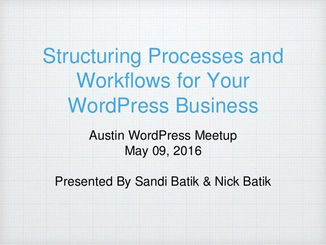 Structuring Processes and Workflows for Your WordPress Business Austin WordPress Meetup May 09, 2016 Presented By Sandi Ba...