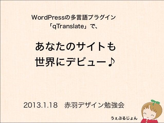 WordPressの多言語プラグイン     「qTranslate」で、  あなたのサイトも  世界にデビュー♪2013.1.18赤羽デザイン勉強会                 うぇぶるじょん