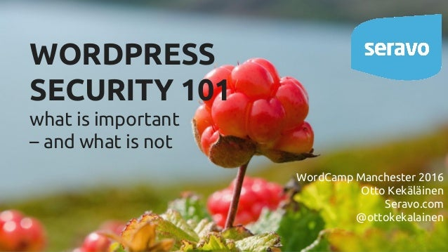 WORDPRESS SECURITY 101 what is important – and what is not WordCamp Manchester 2016 Otto Kekäläinen Seravo.com @ottokekala...