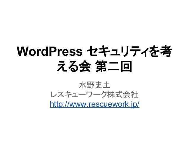 WordPress セキュリティを考 える会 第二回 水野史土 レスキューワーク株式会社 http://www.rescuework.jp/