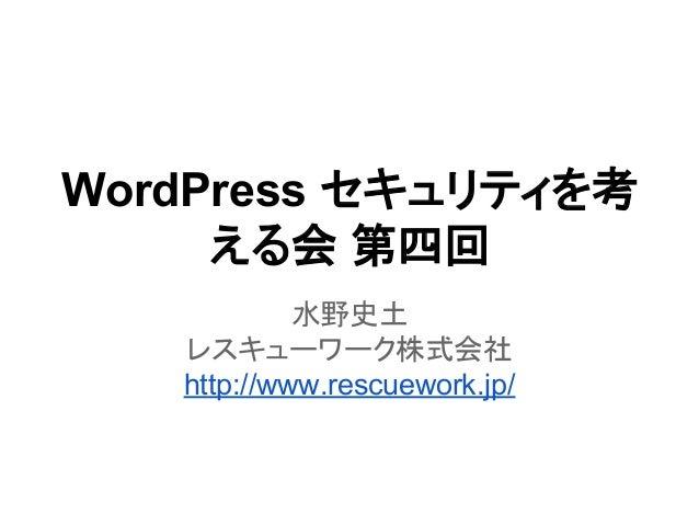 WordPress セキュリティを考 える会 第四回 水野史土 レスキューワーク株式会社 http://www.rescuework.jp/