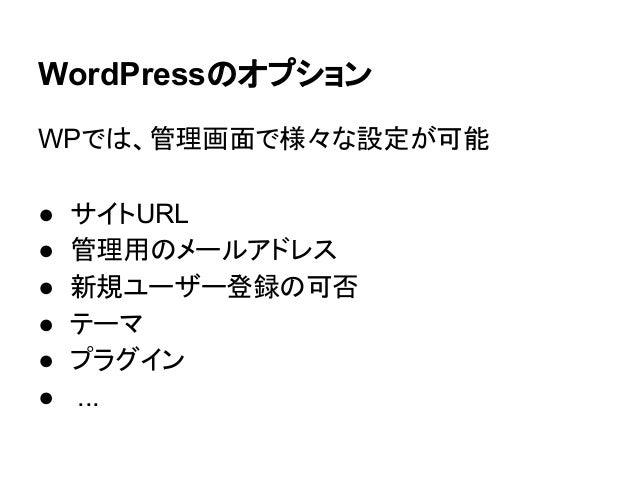 WordPressのオプション WPでは、管理画面で様々な設定が可能 ● ● ● ● ● ●  サイトURL 管理用のメールアドレス 新規ユーザー登録の可否 テーマ プラグイン ...