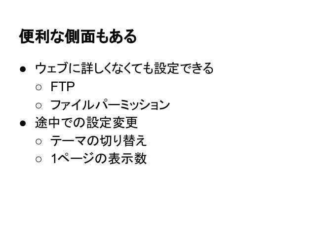 便利な側面もある ● ウェブに詳しくなくても設定できる ○ FTP ○ ファイルパーミッション ● 途中での設定変更 ○ テーマの切り替え ○ 1ページの表示数