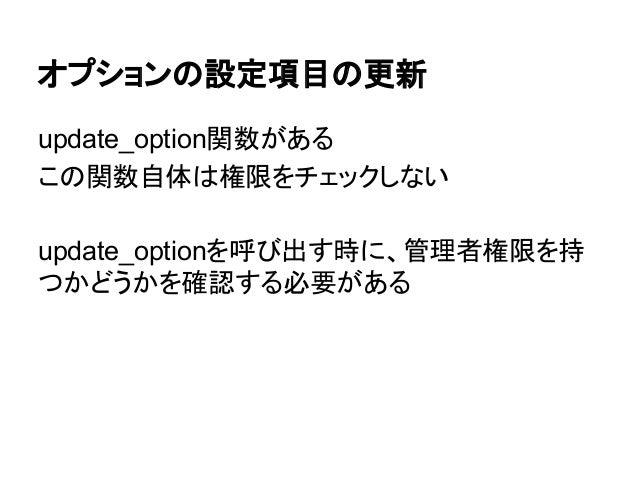オプションの設定項目の更新 update_option関数がある この関数自体は権限をチェックしない update_optionを呼び出す時に、管理者権限を持 つかどうかを確認する必要がある