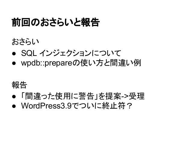 前回のおさらいと報告 おさらい ● SQL インジェクションについて ● wpdb::prepareの使い方と間違い例 報告 ● 「間違った使用に警告」を提案->受理 ● WordPress3.9でついに終止符?