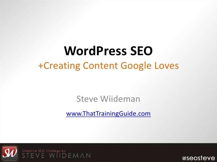 WordPress SEO+Creating Content Google Loves        Steve Wiideman     www.ThatTrainingGuide.com
