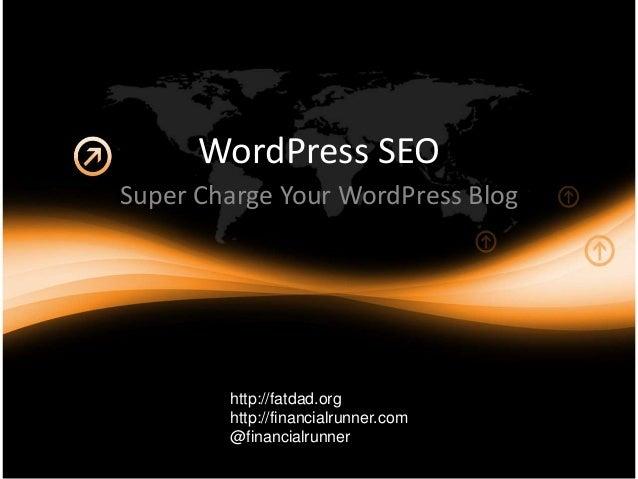 WordPress SEO Super Charge Your WordPress Blog http://fatdad.org http://financialrunner.com @financialrunner