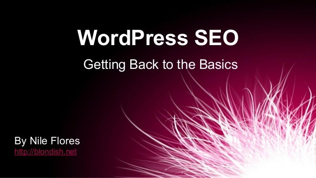 WordPress SEO Getting Back to the Basics By Nile Flores http://blondish.net