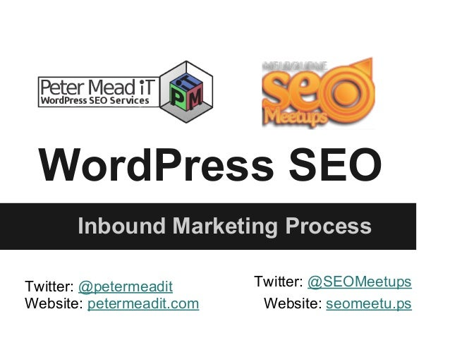 WordPress SEO Inbound Marketing Process Twitter: @petermeadit Website: petermeadit.com Twitter: @SEOMeetups Website: seome...