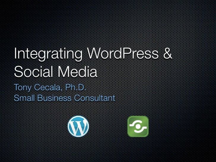 Integrating WordPress & Social Media Tony Cecala, Ph.D. Small Business Consultant