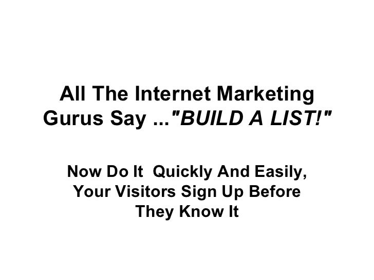 "All The Internet Marketing Gurus Say ... ""BUILD A LIST!"" Now Do It  Quickly And Easily, Your Visitors Sign Up Be..."
