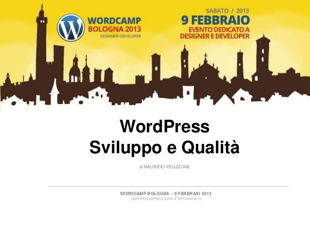 WordPressSviluppo e Qualità          di MAURIZIO PELIZZONE   WORDCAMP BOLOGNA - 9 FEBBRAIO 2013       @WORDCAMPBOLOGNA # W...