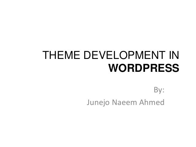 THEME DEVELOPMENT IN WORDPRESS By: Junejo Naeem Ahmed