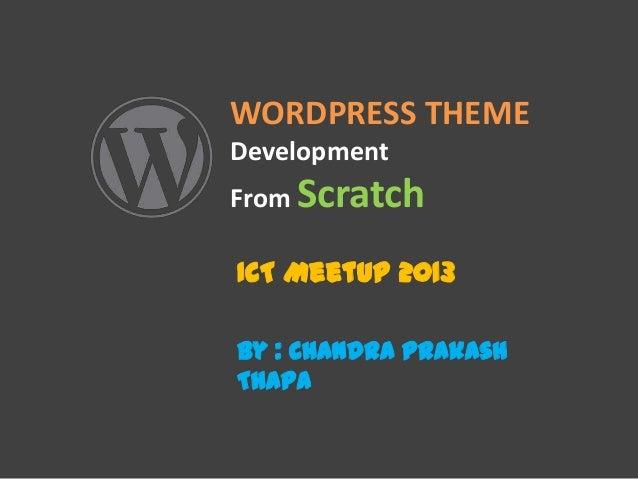 WORDPRESS THEME Development From Scratch ICT MeetUp 2013 By : Chandra Prakash Thapa