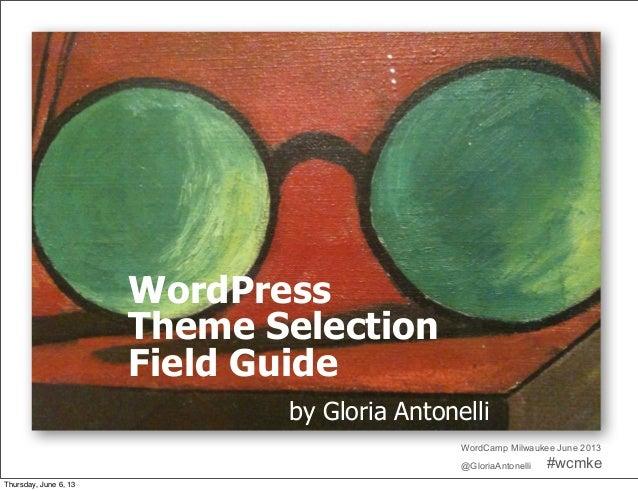 WordCamp Milwaukee June 2013@GloriaAntonelli #wcmkeWordPressTheme SelectionField Guideby Gloria AntonelliThursday, June 6,...