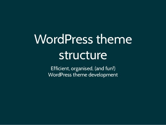 WordPress theme structure Efficient, organised, (and fun!) 