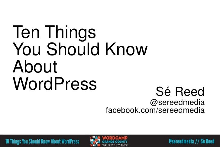 Ten ThingsYou Should KnowAboutWordPress             Sé Reed                     @sereedmedia          facebook.com/sereedm...