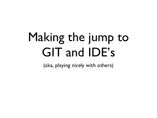 Making the jump to  GIT and IDE's  (aka, playing nicely with others)