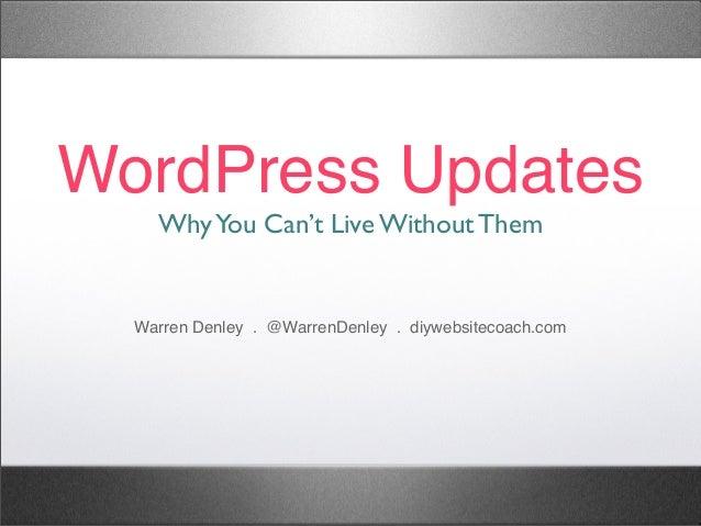WordPress Updates WhyYou Can't Live Without Them Warren Denley . @WarrenDenley . diywebsitecoach.com